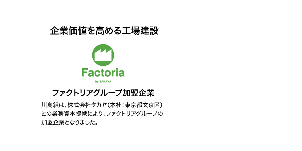 企業価値を高める工場建設 ファクトリアグループ加盟企業 川島組は、株式会社タカヤ(本社:東京都文京区)との業務資本提携により、ファクトリアグループの加盟企業となりました。 TAKAYA SINCE 1930